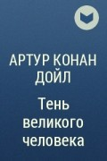 Артур Конан Дойл - Тень великого человека