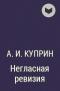 А. И. Куприн - Негласная ревизия