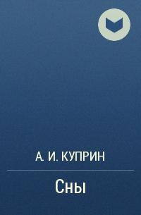 А. И. Куприн - Сны