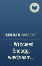Huberath Marek S. - — Wrócieeś Sneogg, wiedziaam…
