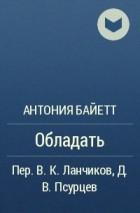 Антония Байетт - Обладать