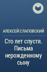 Алексей Слаповский - Сто лет спустя. Письма нерожденному сыну