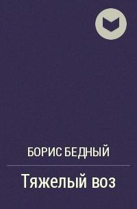 Борис Бедный - Тяжелый воз