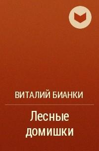 Виталий Бианки - Лесные домишки