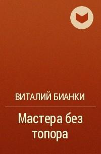 Виталий Бианки - Мастера без топора