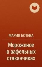 Мария Ботева - Мороженое в вафельных стаканчиках