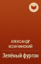 Александр Козачинский - Зеленый фургон