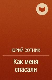 Юрий Сотник - Как меня спасали