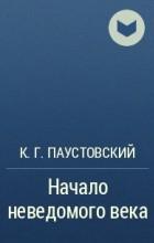 К.Г.Паустовский - Начало неведомого века