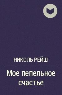 Николь Рейш - Мое пепельное счастье