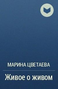 Марина Цветаева - Живое о живом