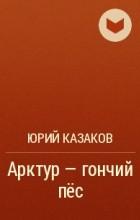 Юрий Казаков - Арктур - гончий пёс