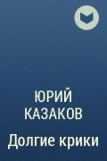 Юрий Казаков - Долгие крики