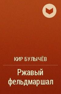 Кир Булычёв - Ржавый фельдмаршал