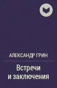 Александр Грин - Встречи и заключения