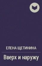 Елена Щетинина - Вверх и наружу