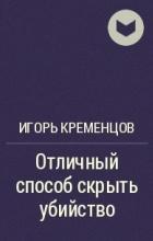 Игорь Кременцов - Отличный способ скрыть убийство