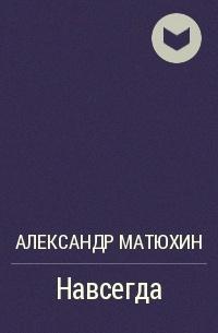 Александр Матюхин - Навсегда