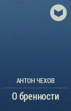 А. П. Чехов - О бренности