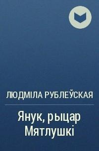 Людміла Рублеўская - Янук, рыцар Мятлушкі