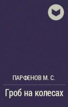Парфенов М. С. - Гроб на колесах