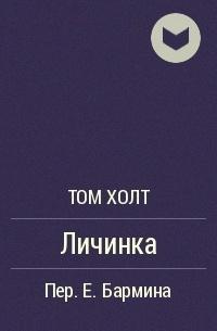 Том Холт - Личинка