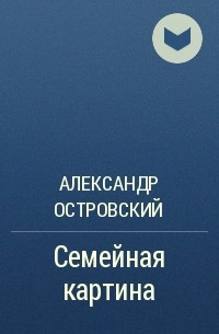 Александр Островский - Семейная картина