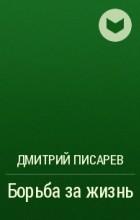 Дмитрий Писарев - Борьба за жизнь