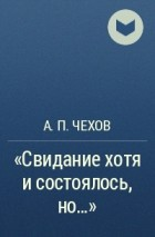 А. П. Чехов - «Свидание хотя и состоялось, но...»