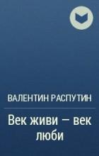 Валентин Распутин - Век живи — век люби