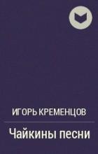 Игорь Кременцов - Чайкины песни