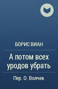 Борис Виан - А потом всех уродов убрать