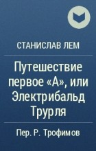 Станислав Лем - Путешествие первое А, или Электрувер Трурля
