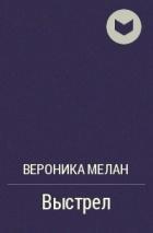 Вероника Мелан - Выстрел