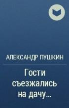 Александр Сергеевич Пушкин - Гости съезжались на дачу...