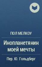 Пол Мелкоу - Инопланетянин моей мечты