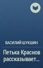 Василий Шукшин - Петька Краснов рассказывает...