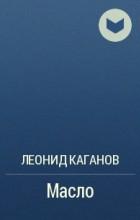 Леонид Каганов - Масло