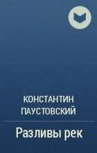 Константин Паустовский - Разливы рек