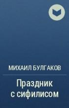 Михаил Булгаков - Праздник с сифилисом
