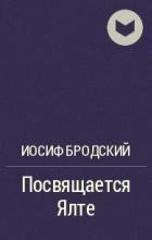 Иосиф Бродский - Посвящается Ялте