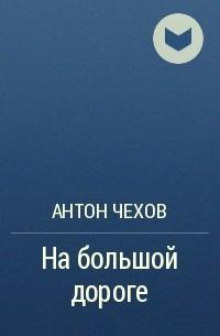 Антон Чехов - На большой дороге