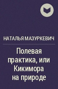Наталья Мазуркевич - Полевая практика, или Кикимора на природе