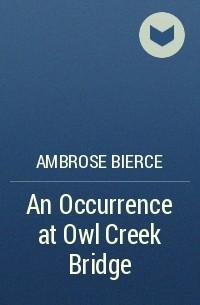 Ambrose Bierce - An Occurrence at Owl Creek Bridge