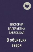 Виктория Валерьевна Заблоцкая - В объятьях зверя
