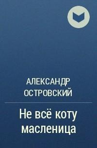 Александр Островский - Не всё коту масленица