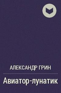 Александр Грин - Авиатор-лунатик