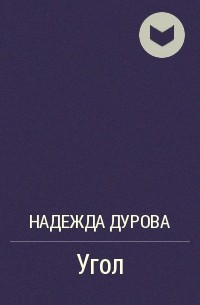 Надежда Дурова - Угол