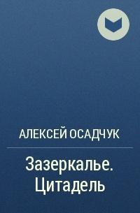 Алексей Осадчук - Зазеркалье. Цитадель