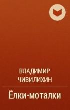 Владимир Чивилихин - Елки-моталки